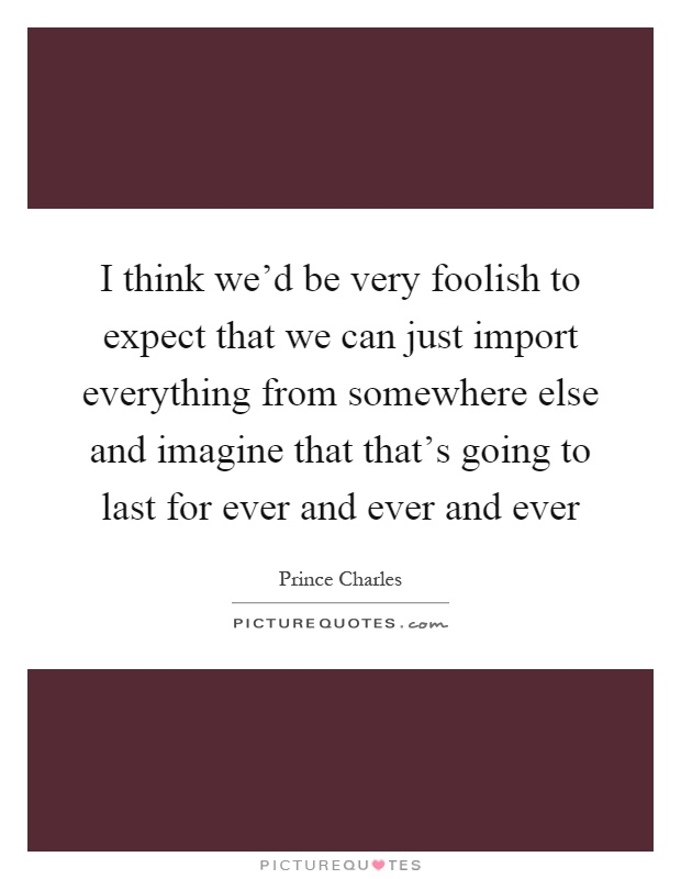 I think we'd be very foolish to expect that we can just import everything from somewhere else and imagine that that's going to last for ever and ever and ever Picture Quote #1