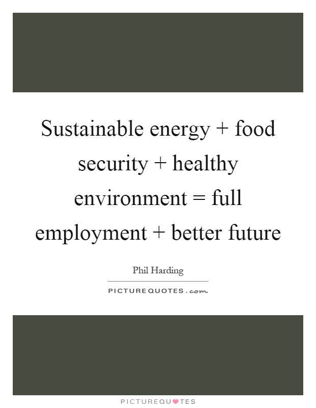 Sustainable energy   food security   healthy environment = full employment   better future Picture Quote #1
