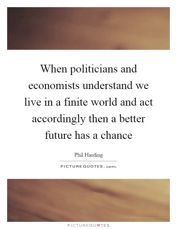 When politicians and economists understand we live in a finite world and act accordingly then a better future has a chance Picture Quote #1