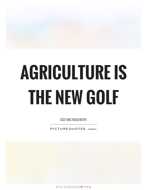 Agriculture is the new golf Picture Quote #1