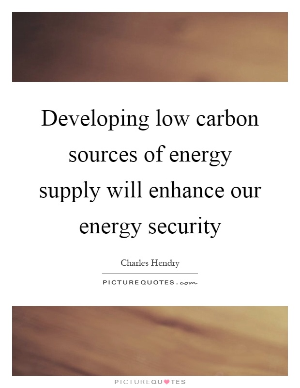 Developing low carbon sources of energy supply will enhance our energy security Picture Quote #1