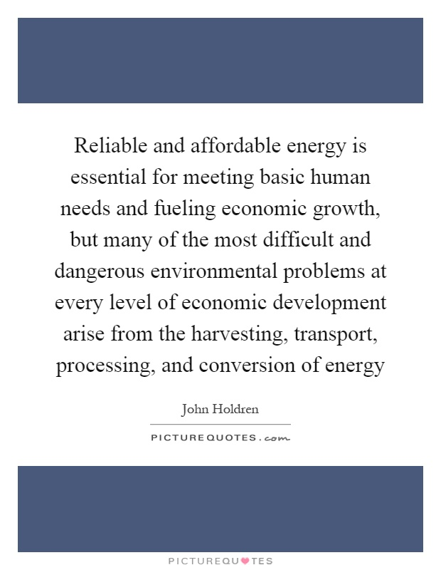 Reliable and affordable energy is essential for meeting basic human needs and fueling economic growth, but many of the most difficult and dangerous environmental problems at every level of economic development arise from the harvesting, transport, processing, and conversion of energy Picture Quote #1