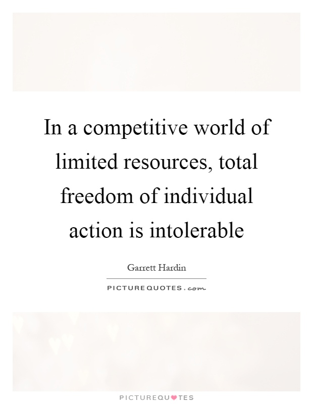 In a competitive world of limited resources, total freedom of individual action is intolerable Picture Quote #1