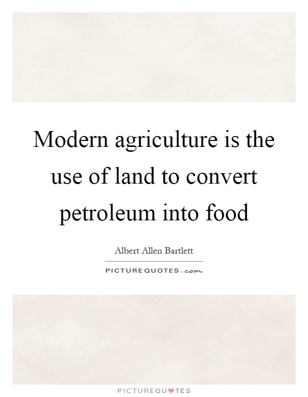 Modern agriculture is the use of land to convert petroleum into food Picture Quote #1