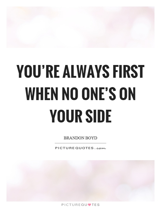You're always first when no one's on your side Picture Quote #1