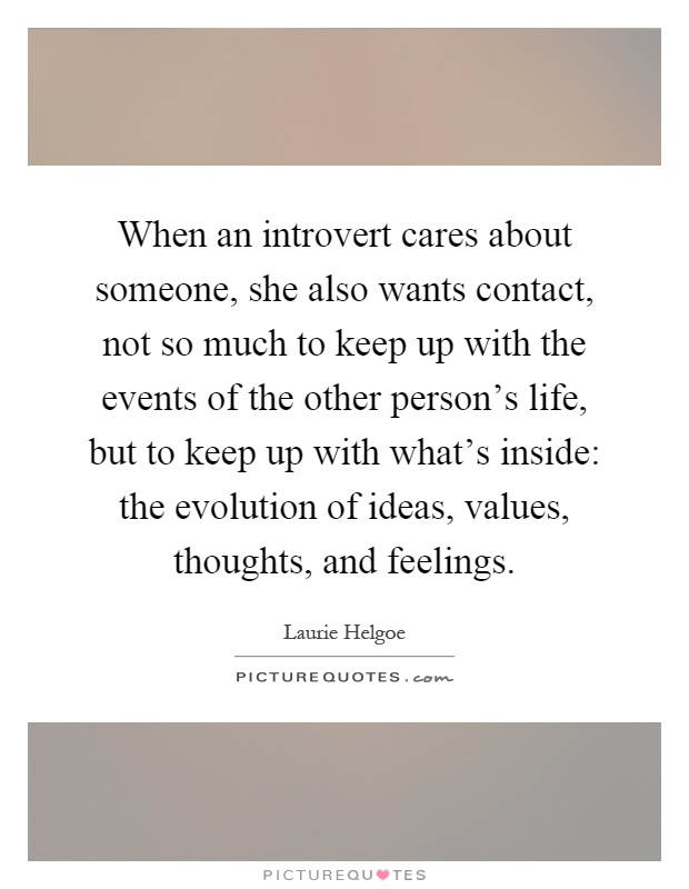 When an introvert cares about someone, she also wants contact, not so much to keep up with the events of the other person's life, but to keep up with what's inside: the evolution of ideas, values, thoughts, and feelings Picture Quote #1