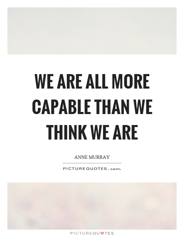 We are all more capable than we think we are Picture Quote #1