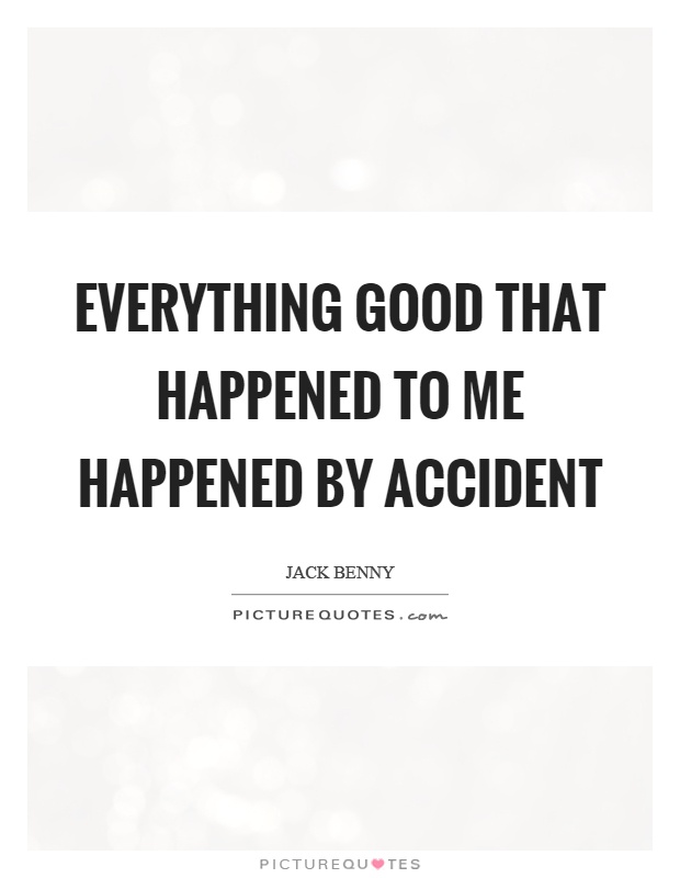 Everything good that happened to me happened by accident Picture Quote #1