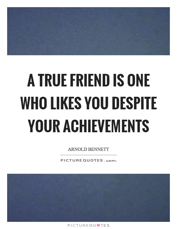 A true friend is one who likes you despite your achievements Picture Quote #1