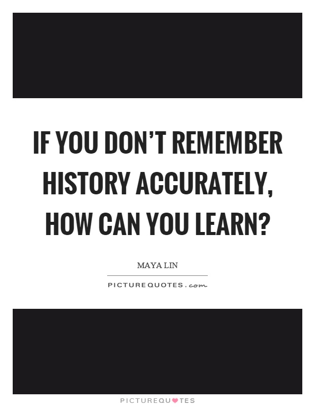 If you don't remember history accurately, how can you learn? Picture Quote #1