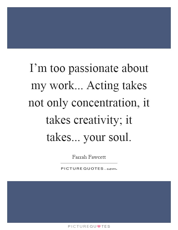 I'm too passionate about my work... Acting takes not only concentration, it takes creativity; it takes... your soul Picture Quote #1