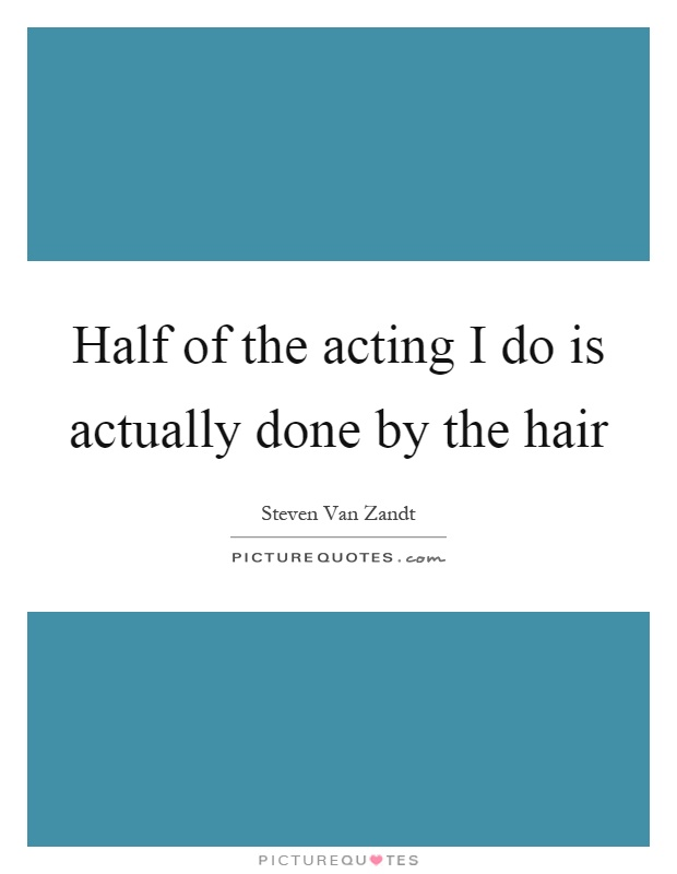 Half of the acting I do is actually done by the hair Picture Quote #1