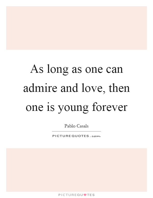 As long as one can admire and love, then one is young forever Picture Quote #1