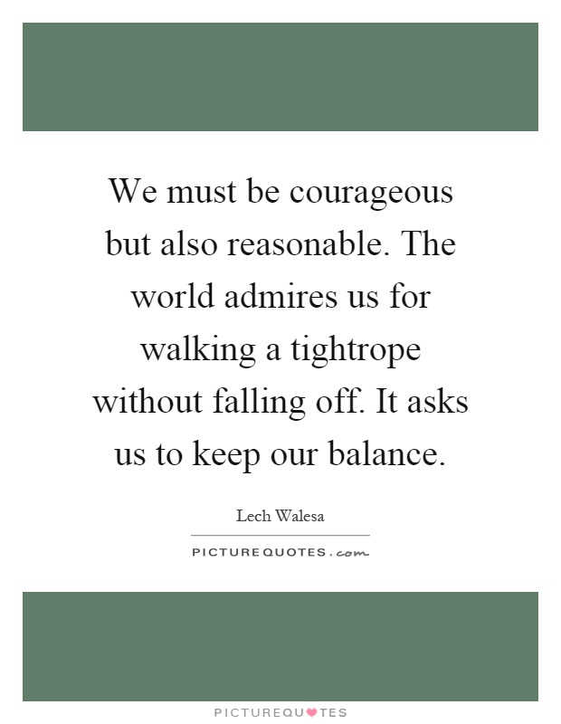 We must be courageous but also reasonable. The world admires us for walking a tightrope without falling off. It asks us to keep our balance Picture Quote #1
