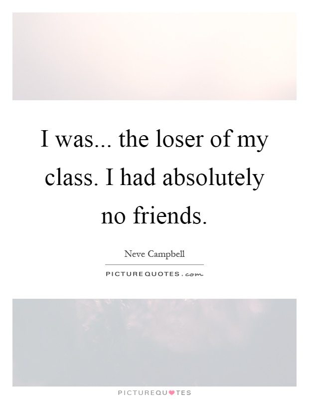 I was... the loser of my class. I had absolutely no friends Picture Quote #1