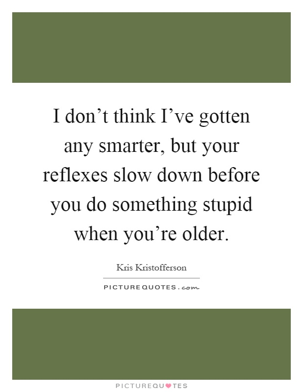 I don't think I've gotten any smarter, but your reflexes slow down before you do something stupid when you're older Picture Quote #1