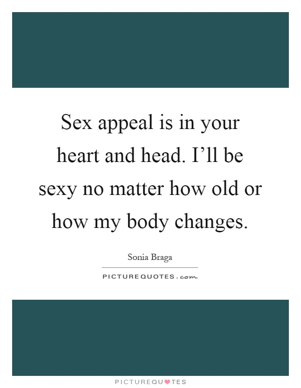 Sex appeal is in your heart and head. I'll be sexy no matter how old or how my body changes Picture Quote #1