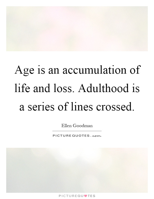 Age is an accumulation of life and loss. Adulthood is a series of lines crossed Picture Quote #1