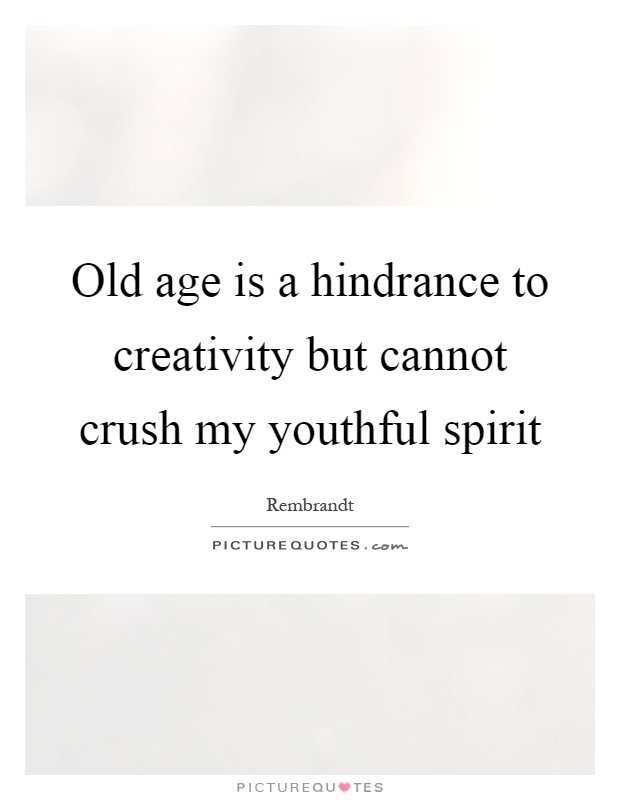 Old age is a hindrance to creativity but cannot crush my youthful spirit Picture Quote #1