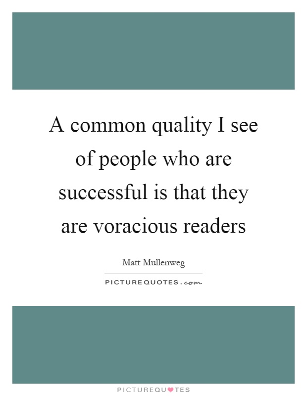 A common quality I see of people who are successful is that they are voracious readers Picture Quote #1