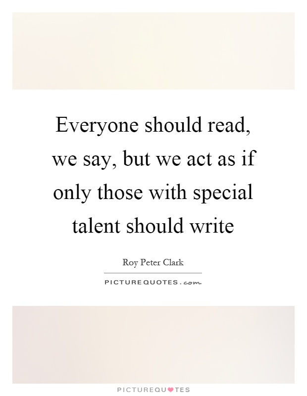 Everyone should read, we say, but we act as if only those with special talent should write Picture Quote #1