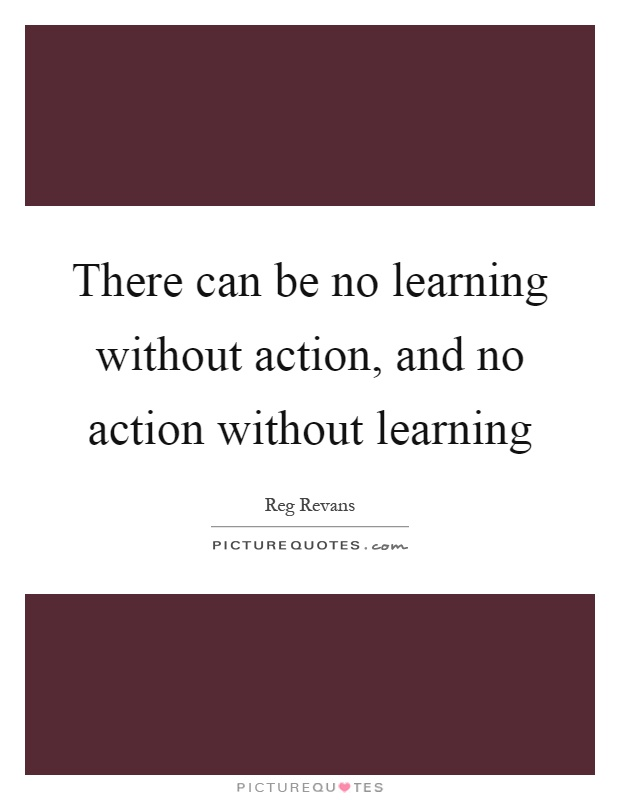 There can be no learning without action, and no action without learning Picture Quote #1