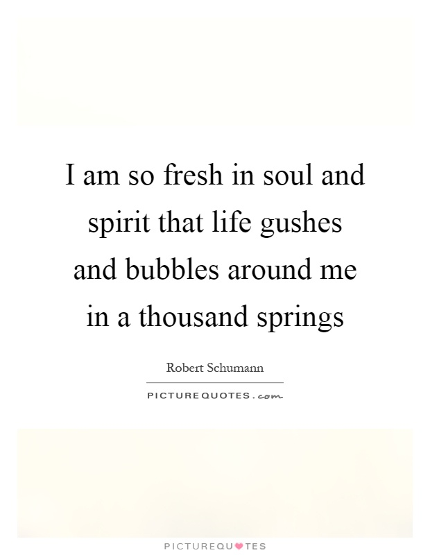 I am so fresh in soul and spirit that life gushes and bubbles around me in a thousand springs Picture Quote #1