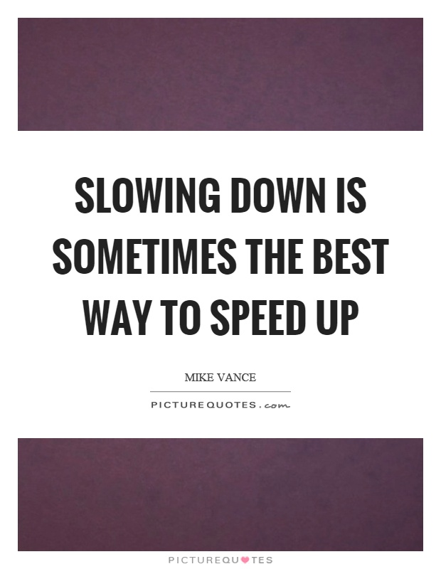 Slowing down is sometimes the best way to speed up Picture Quote #1
