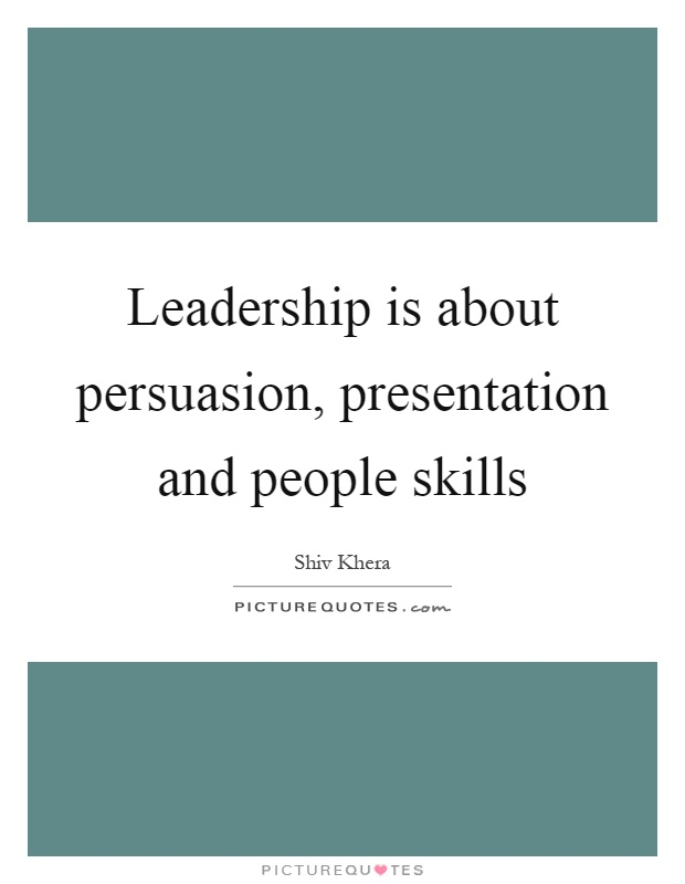 Leadership is about persuasion, presentation and people skills