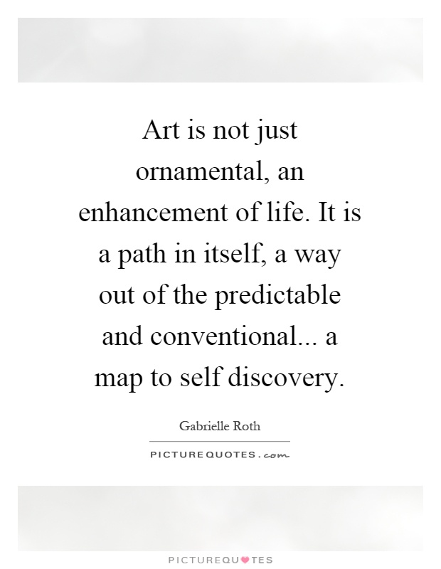 Art is not just ornamental, an enhancement of life. It is a path in itself, a way out of the predictable and conventional... a map to self discovery Picture Quote #1