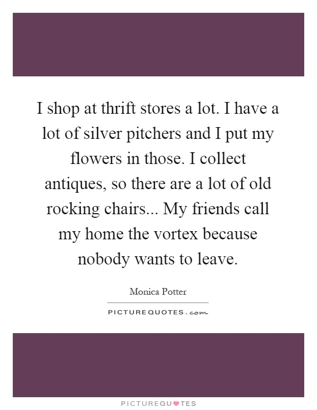 I shop at thrift stores a lot. I have a lot of silver pitchers and I put my flowers in those. I collect antiques, so there are a lot of old rocking chairs... My friends call my home the vortex because nobody wants to leave Picture Quote #1