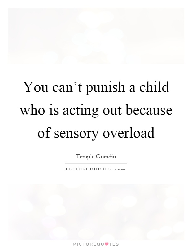You can't punish a child who is acting out because of sensory overload Picture Quote #1