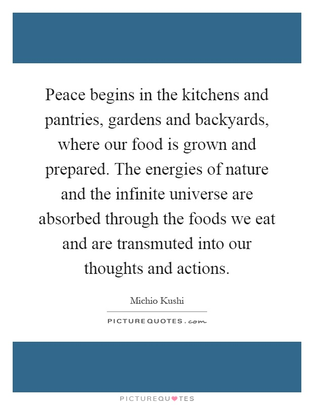 Peace begins in the kitchens and pantries, gardens and backyards, where our food is grown and prepared. The energies of nature and the infinite universe are absorbed through the foods we eat and are transmuted into our thoughts and actions Picture Quote #1