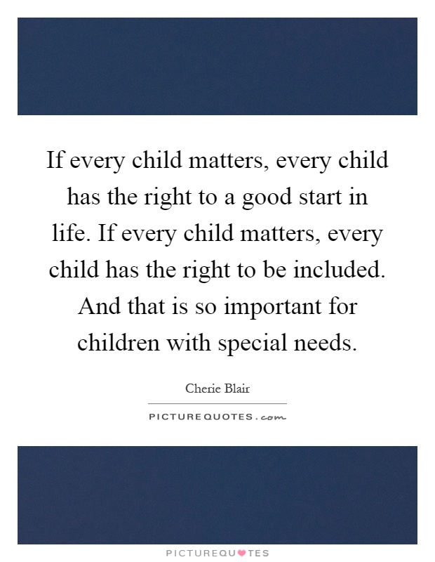 If every child matters, every child has the right to a good start in life. If every child matters, every child has the right to be included. And that is so important for children with special needs Picture Quote #1