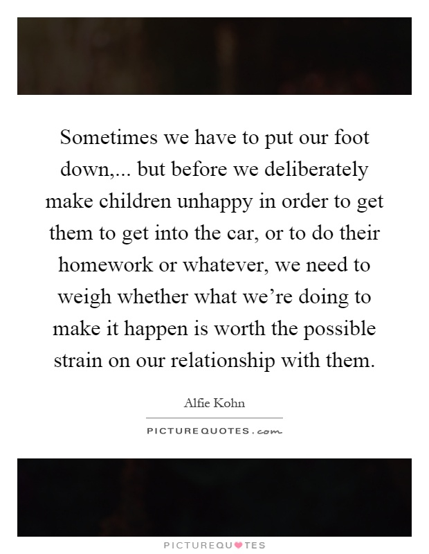 Sometimes we have to put our foot down,... but before we deliberately make children unhappy in order to get them to get into the car, or to do their homework or whatever, we need to weigh whether what we're doing to make it happen is worth the possible strain on our relationship with them Picture Quote #1