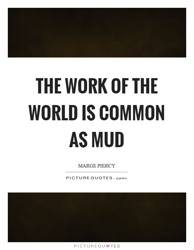 The work of the world is common as mud Picture Quote #1