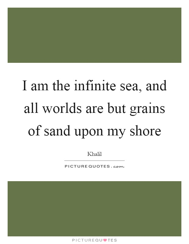 I am the infinite sea, and all worlds are but grains of sand upon my shore Picture Quote #1