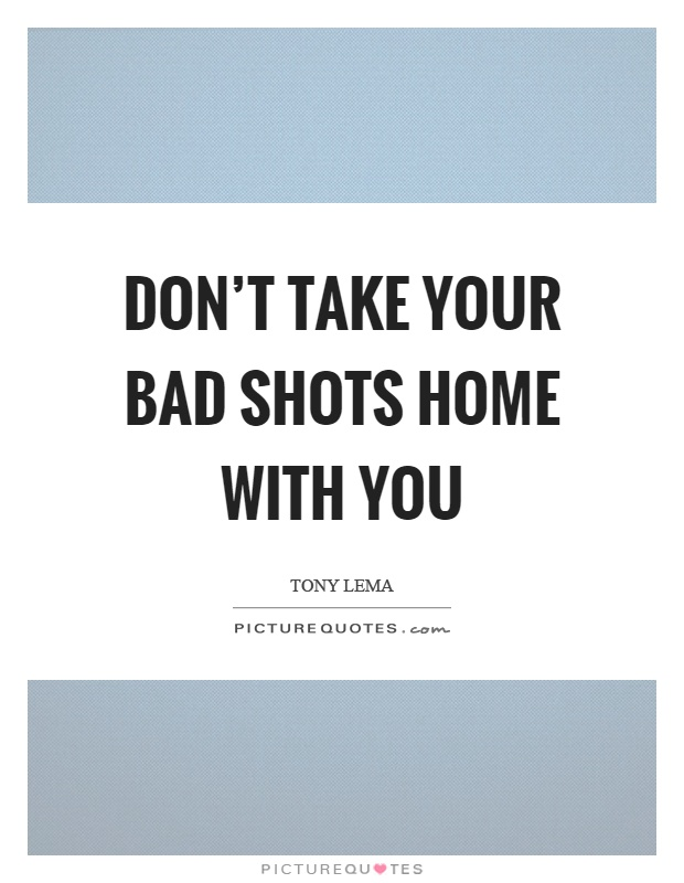 Don't take your bad shots home with you Picture Quote #1