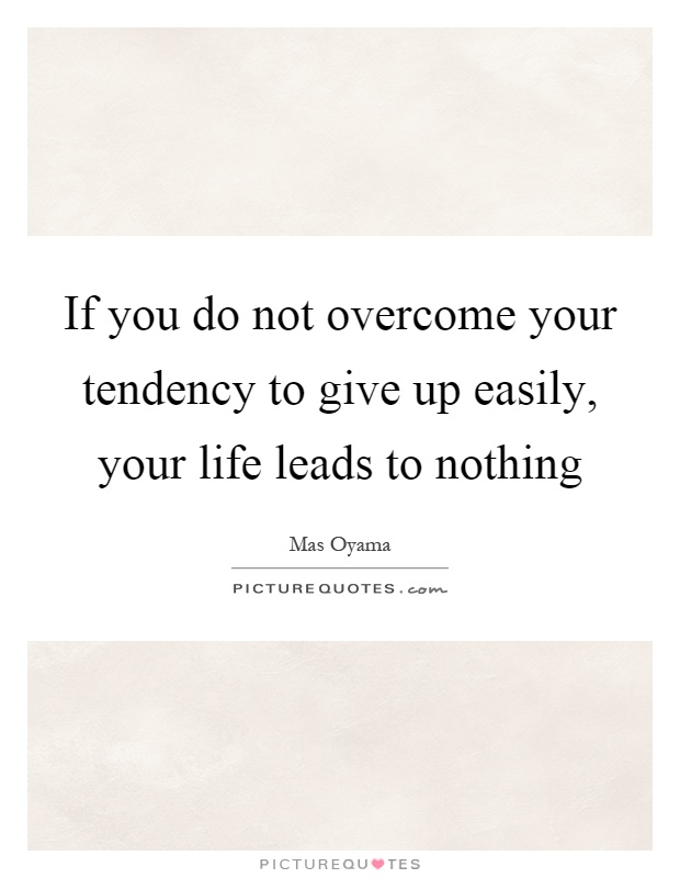 If you do not overcome your tendency to give up easily, your life leads to nothing Picture Quote #1