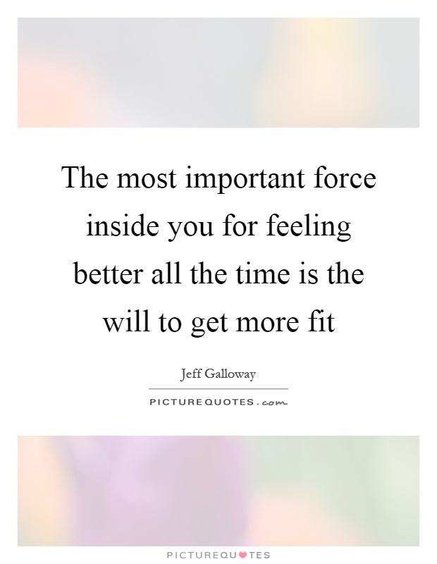 The most important force inside you for feeling better all the time is the will to get more fit Picture Quote #1
