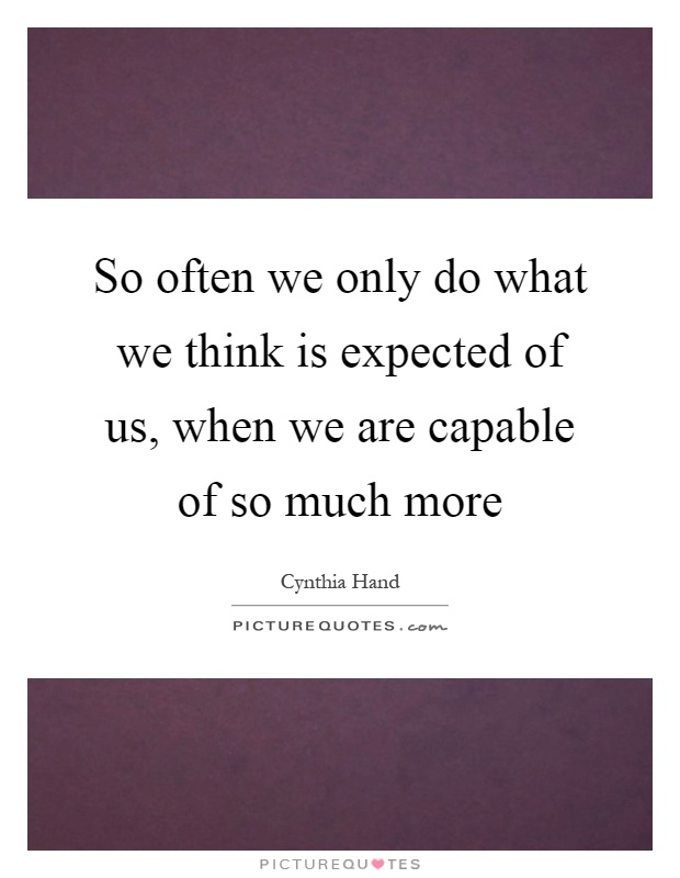 So often we only do what we think is expected of us, when we are capable of so much more Picture Quote #1
