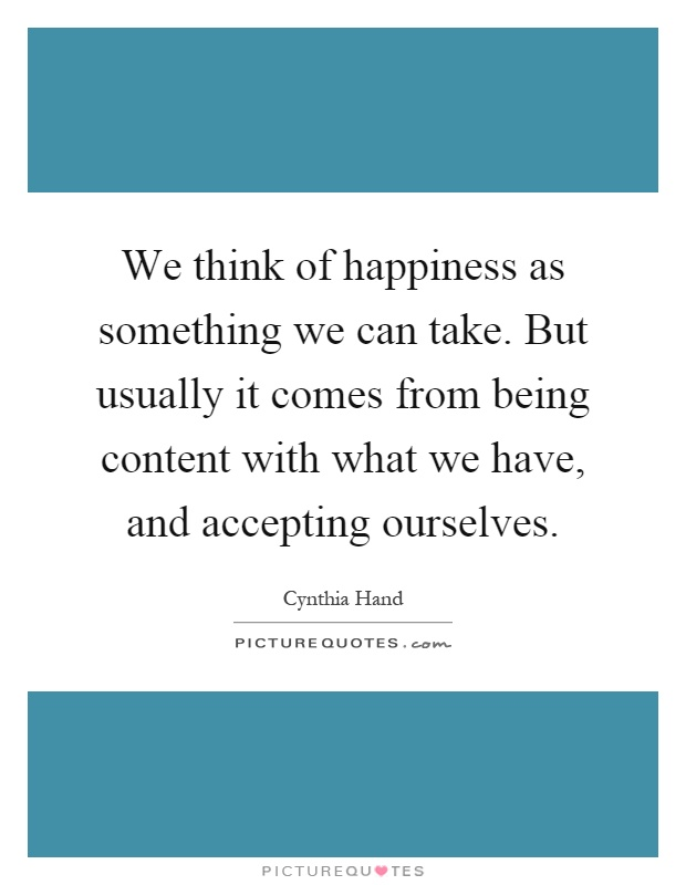 We think of happiness as something we can take. But usually it comes from being content with what we have, and accepting ourselves Picture Quote #1