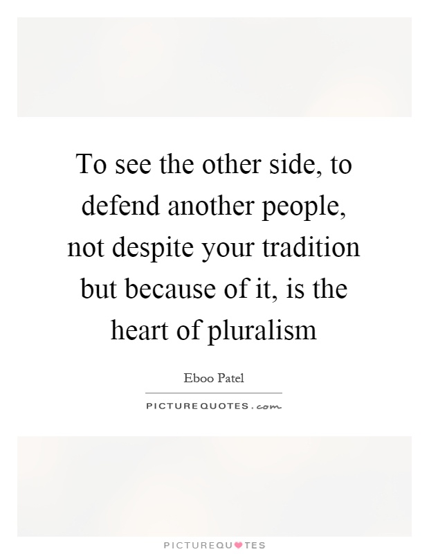To see the other side, to defend another people, not despite your tradition but because of it, is the heart of pluralism Picture Quote #1