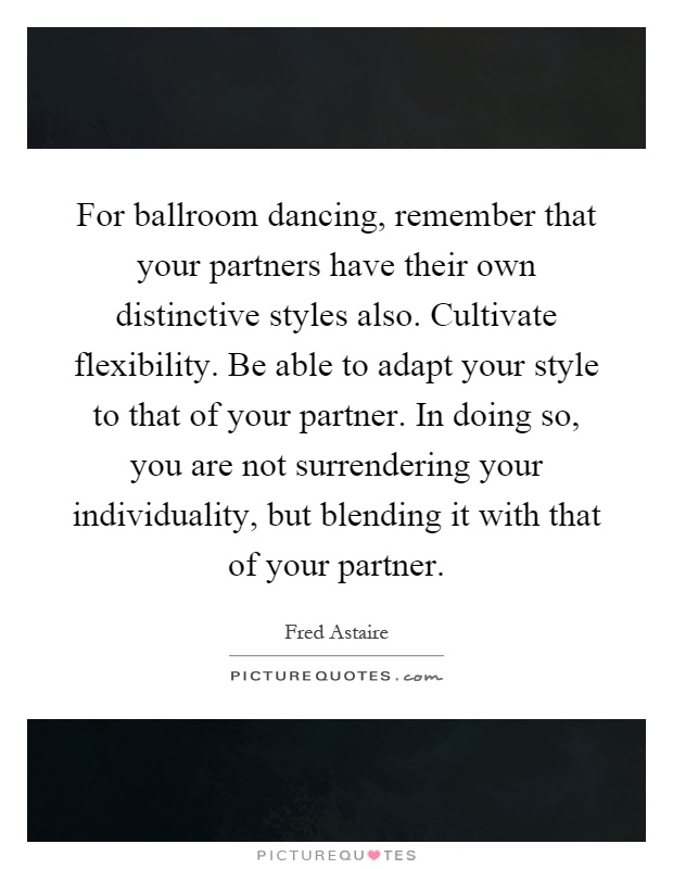 For ballroom dancing, remember that your partners have their own distinctive styles also. Cultivate flexibility. Be able to adapt your style to that of your partner. In doing so, you are not surrendering your individuality, but blending it with that of your partner Picture Quote #1