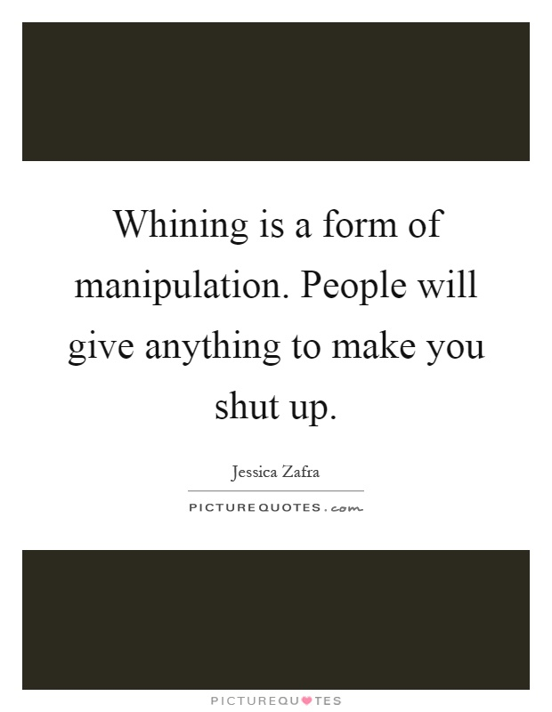 Whining is a form of manipulation. People will give anything to make you shut up Picture Quote #1