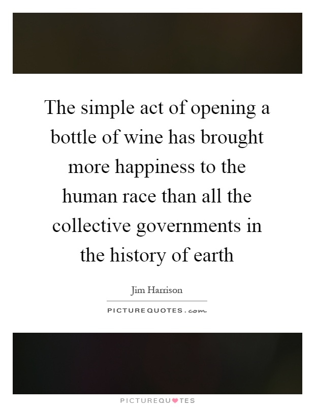 The simple act of opening a bottle of wine has brought more happiness to the human race than all the collective governments in the history of earth Picture Quote #1