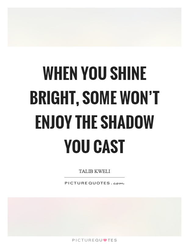 When you shine bright, some won't enjoy the shadow you cast Picture Quote #1