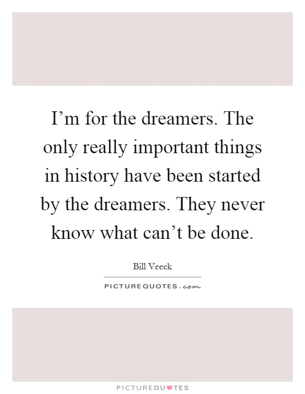 I'm for the dreamers. The only really important things in history have been started by the dreamers. They never know what can't be done Picture Quote #1