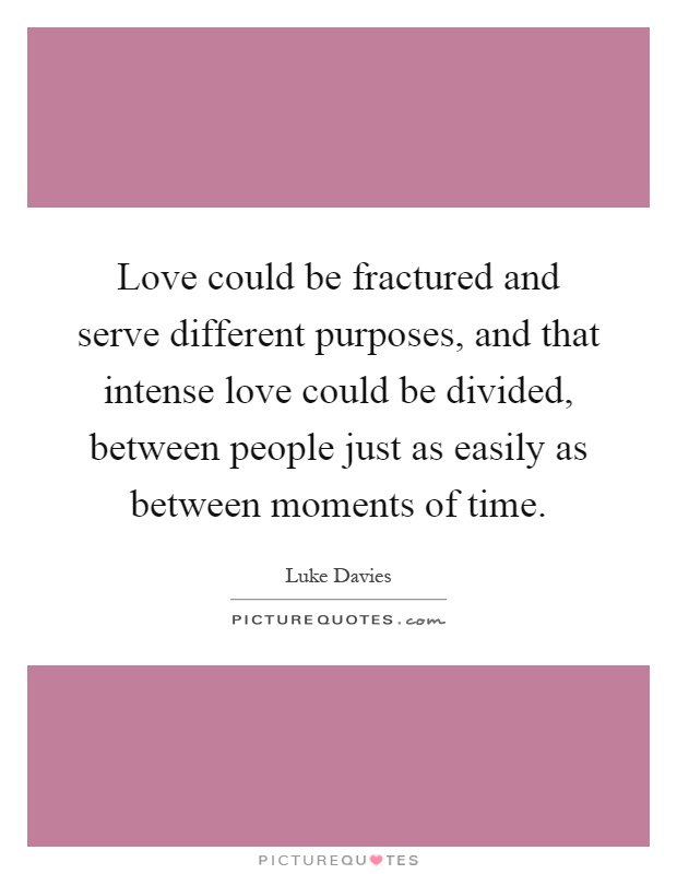 Love could be fractured and serve different purposes, and that intense love could be divided, between people just as easily as between moments of time Picture Quote #1