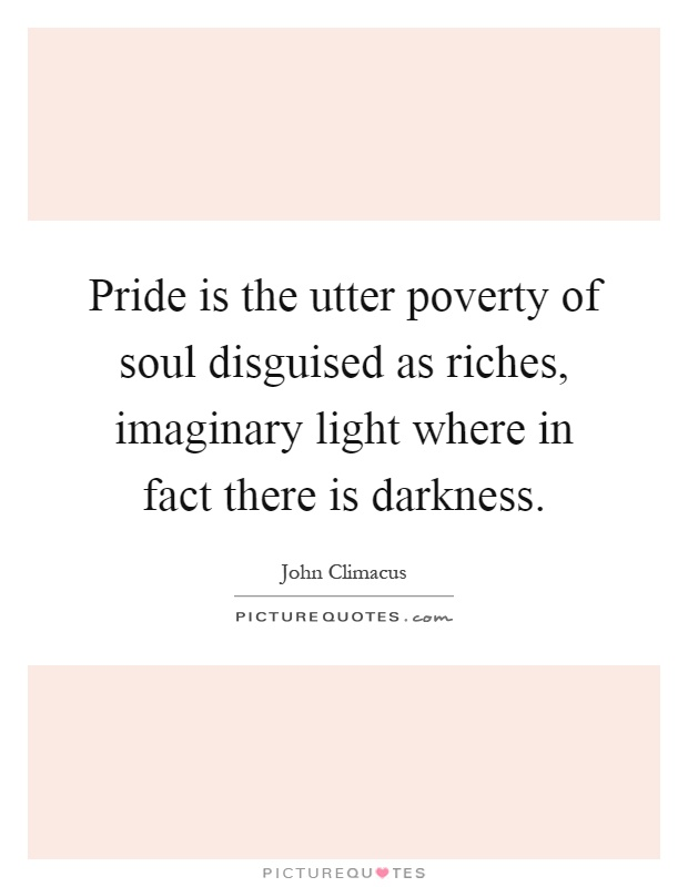 Pride is the utter poverty of soul disguised as riches, imaginary light where in fact there is darkness Picture Quote #1